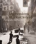 Impressions of a Lost World: A Century of Chinese Photography, 1860-1950