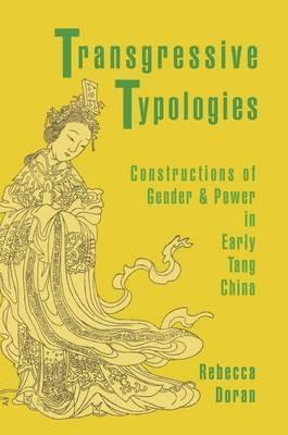 Transgressive Typologies: Constructions of Gender and Power in Early Tang China