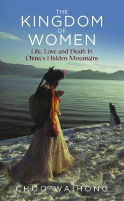 The Kingdom of Women: Life, Love and Death in China's
